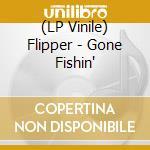 (LP VINILE) Gone fishin' lp vinile di FLIPPER