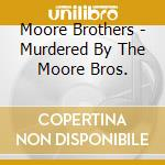 Moore Brothers - Murdered By The Moore Bros. cd musicale di Brothers Moore