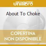 ABOUT TO CHOKE                            cd musicale di Vic Chesnutt