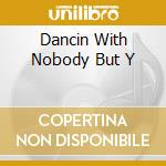 DANCIN WITH NOBODY BUT Y                  cd musicale di Clarence Reid