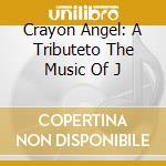 CRAYON ANGEL: A TRIBUTETO THE MUSIC OF J  cd musicale di ARTISTI VARI