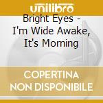 Bright Eyes - I'm Wide Awake, It's Morning cd musicale di Eyes Bright