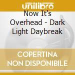 Now It's Overhead - Dark Light Daybreak cd musicale di NOW IT'S OVERHEAD