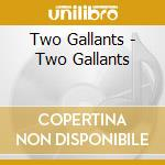 Two Gallants - Two Gallants cd musicale di Gallants Two