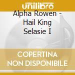 Alpha Rowen - Hail King Selasie I cd musicale di Rowen Alpha