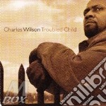 Charles Wilson - Troubled Child cd musicale di WILSON CHARLES