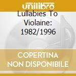 LULLABIES TO VIOLAINE: 1982/1996 cd musicale di COCTEAU TWINS