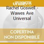 Rachel Goswell - Wawes Ave Universal cd musicale di GOSWELL RACHEL