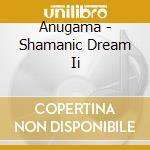 Anugama - Shamanic Dream Ii cd musicale di ANUGAMA