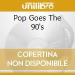Various - Pop Goes The 90'S cd musicale di ARTISTI VARI