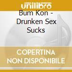 Bum Kon - Drunken Sex Sucks cd musicale di Kon Bum