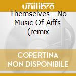NO MUSIC OF AIFFS (REMIX                  cd musicale di THEMSELVES