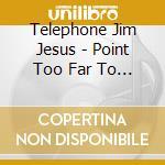 Telephone Jim Jesus - Point Too Far To Astro cd musicale di TELEPHONE JIM JESUS