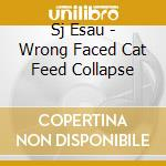 Sj Esau - Wrong Faced Cat Feed Collapse cd musicale di Esau Sj