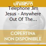 ANYWHERE OUT OF THE EVERYTHING            cd musicale di TELEPHONE JIM JESUS