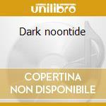 Dark noontide cd musicale