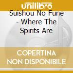 Suishou No Fune - Where The Spirits Are cd musicale di SUISHOU NO FUNE