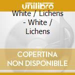 White / Lichens - White / Lichens cd musicale di WHITE / LICHENS