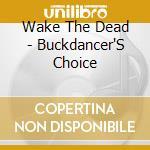 Wake The Dead - Buckdancer'S Choice cd musicale di Wake the dead