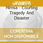 Himsa - Courting Tragedy And Disaster cd musicale di HIMSA