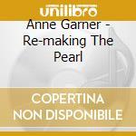 Anne Garner - Re-making The Pearl cd musicale di Anne Garner