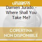 Damien Jurado - Where Shall You Take Me? cd musicale di Damien Jurado