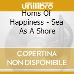 Horns Of Happiness - Sea As A Shore cd musicale di HORNS OF HAPPINESS