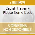 Catfish Haven - Please Come Back cd musicale di Haven Catfish