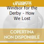 Windsor for the Derby - How We Lost cd musicale di WINDSOR FOR THE DERBY