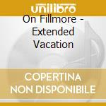 On Fillmore - Extended Vacation cd musicale di Fillmore On