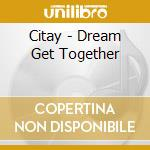Citay - Dream Get Together cd musicale di CITAY