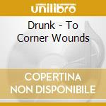 CD - DRUNK - TO CORNER WOUNDS cd musicale di DRUNK