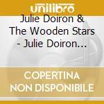 Julie Doiron & The Wooden Stars - Julie Doiron & The Wooden Stars cd musicale di Julie & the Doiron