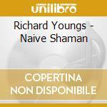 Richard Youngs - Naive Shaman cd musicale di Richard Youngs