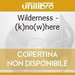 (K)NO(W)HERE                              cd musicale di WILDERNESS