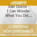 Julie Doiron - I Can Wonder What You Did With Your Day cd musicale di Julie Doiron
