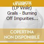 (LP VINILE) Burning off impurities lp vinile di GRAILS