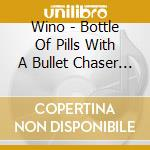 BOTTLE OF PILLS WITH A BULLET CHASER      cd musicale di WINO
