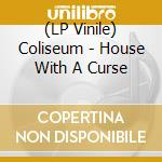 (LP VINILE) HOUSE WITH A CURSE                        lp vinile di COLISEUM