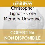 Christopher Tignor - Core Memory Unwound cd musicale di Christopher Tignor