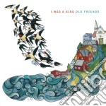 I Was A King - Old Friends cd musicale di I WAS A KING
