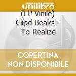 (LP VINILE) TO REALIZE                                lp vinile di Beaks Clipd