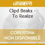 Clipd Beaks - To Realize cd musicale di Beaks Clipd