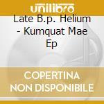 Late B.p. Helium - Kumquat Mae Ep cd musicale di LATE B.P. HELIUM