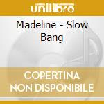 SLOW BANG                                 cd musicale di MADELINE