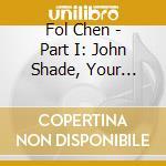 Fol Chen - Part I: John Shade, Your Fortune's Made cd musicale di Chen Fol