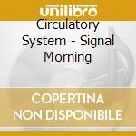 Circulatory System - Signal Morning cd musicale di System Circulatory