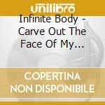 Infinite Body - Carve Out The Face Of My God cd musicale di Body Infinite