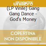 (LP VINILE) GOD'S MONEY                               lp vinile di GANG GANG DANCE