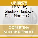 (LP VINILE) DARK MATTER                               lp vinile di Huntaz Shadow